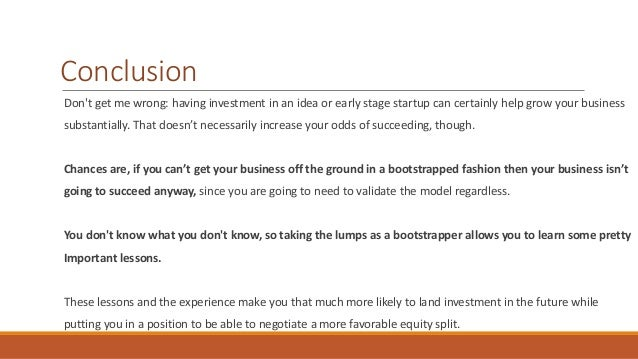 Conclusion  Don't get me wrong: having investment in an idea or early stage startup can certainly help grow your business ...
