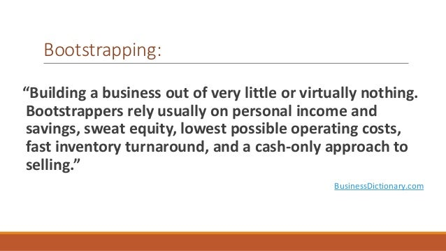 """Bootstrapping:  """"Building a business out of very little or virtually nothing.  Bootstrappers rely usually on personal inco..."""