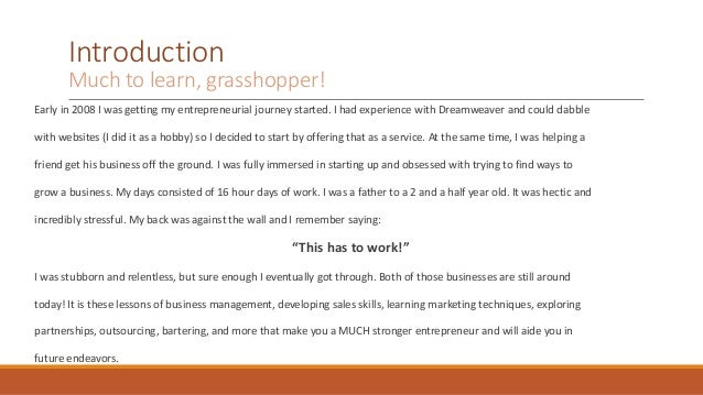 Introduction  Much to learn, grasshopper!  Early in 2008 I was getting my entrepreneurial journey started. I had experienc...