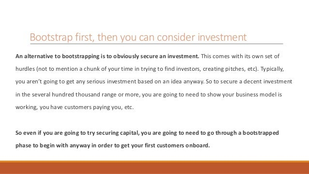 Bootstrap first, then you can consider investment  An alternative to bootstrapping is to obviously secure an investment. T...