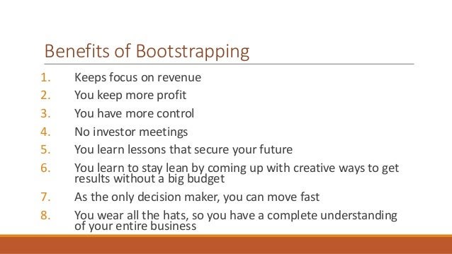 Benefits of Bootstrapping  1. Keeps focus on revenue  2. You keep more profit  3. You have more control  4. No investor me...