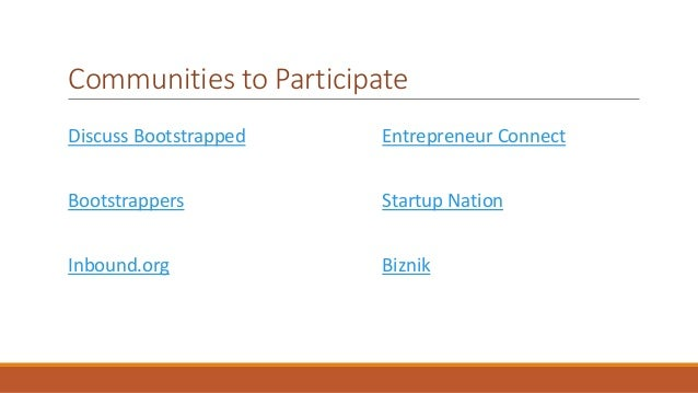 Communities to Participate  Discuss Bootstrapped  Bootstrappers  Inbound.org  Entrepreneur Connect  Startup Nation  Biznik