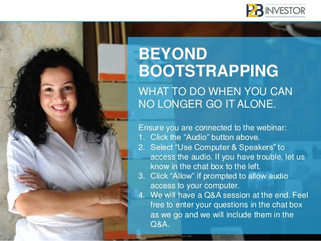 BEYOND BOOTSTRAPPING WHAT TO DO WHEN YOU CAN NO LONGER GO IT ALONE. © 2013, P2Binvestor Inc. All Rights Reserved. Ensure y...