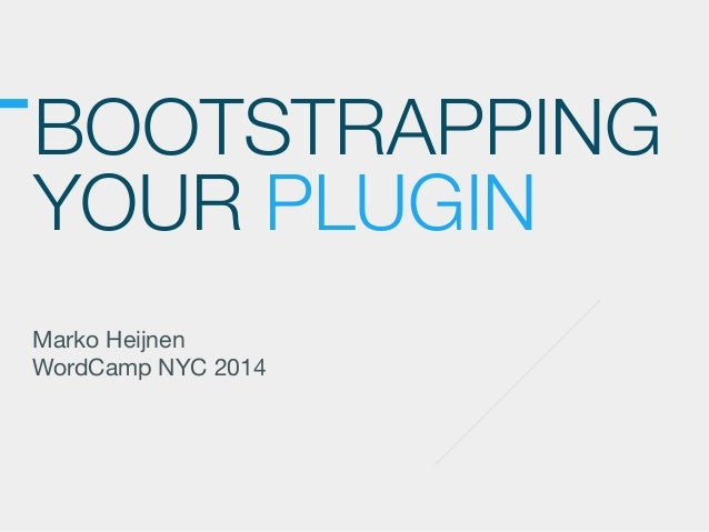 BOOTSTRAPPING YOUR PLUGIN Marko Heijnen  WordCamp NYC 2014