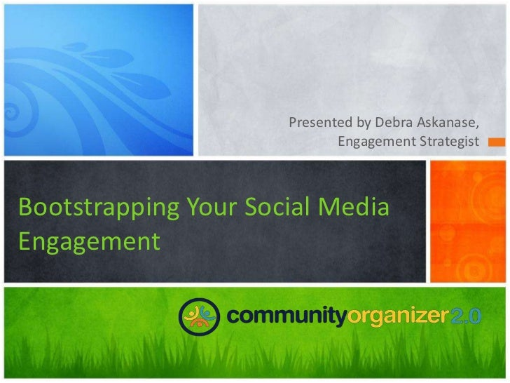 Presented by Debra Askanase,                             Engagement StrategistBootstrapping Your Social MediaEngagement
