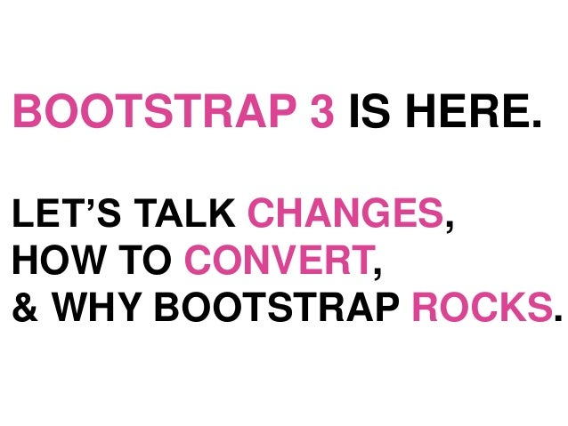 BOOTSTRAP 3 IS HERE. LET'S TALK CHANGES, HOW TO CONVERT, & WHY BOOTSTRAP ROCKS.