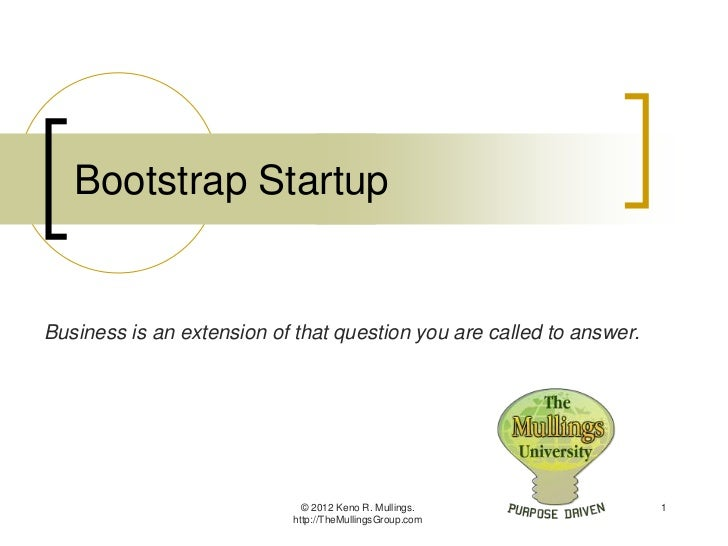 Bootstrap StartupBusiness is an extension of that question you are called to answer.                              © 2012 K...