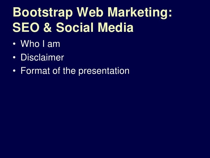 Bootstrap Web Marketing: SEO & Social Media<br />Who I am<br />Disclaimer <br />Format of the presentation<br />