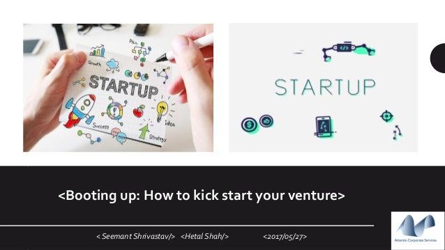 < Seemant Shrivastav/> <Hetal Shah/> <2017/05/27> <Booting up: How to kick start your venture>