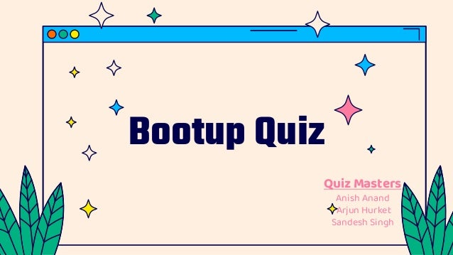 Bootup Quiz Quiz Masters Anish Anand Arjun Hurket Sandesh Singh