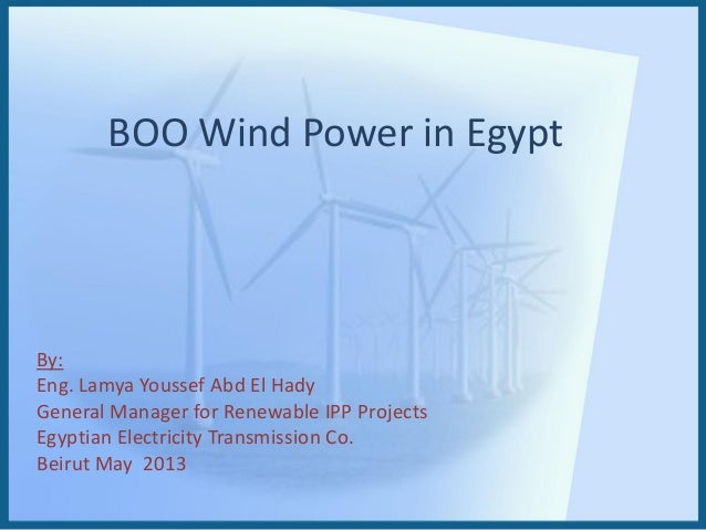 BOO Wind Power in EgyptBy:Eng. Lamya Youssef Abd El HadyGeneral Manager for Renewable IPP ProjectsEgyptian Electricity Tra...