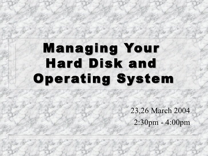 Managing Your  Hard Disk and  Operating System 23,26 March 2004 2:30pm - 4:00pm