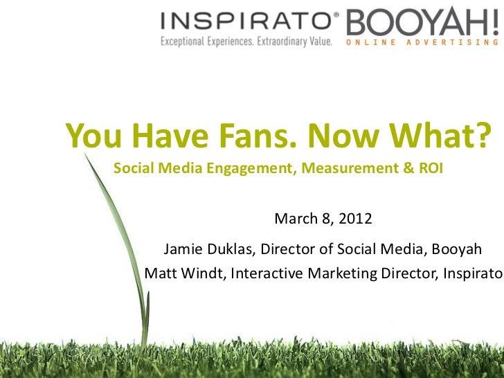 You Have Fans. Now What?  Social Media Engagement, Measurement & ROI                        March 8, 2012       Jamie Dukl...