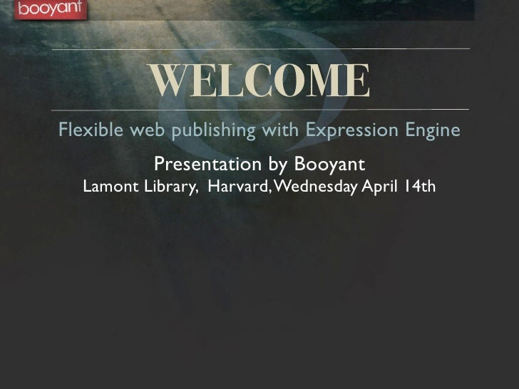 WELCOME Flexible web publishing with Expression Engine            Presentation by Booyant   Lamont Library, Harvard, Wedne...