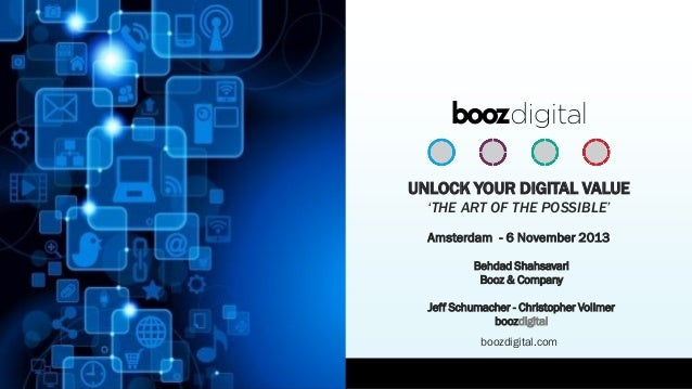 UNLOCK YOUR DIGITAL VALUE 'THE ART OF THE POSSIBLE' Amsterdam - 6 November 2013 Behdad Shahsavari Booz & Company Jeff Schu...