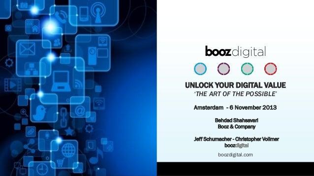 UNLOCK YOUR DIGITAL VALUE 'THE ART OF THE POSSIBLE' Amsterdam - 6 November 2013 Behdad Shahsavari Booz & Company Jeff Schu...