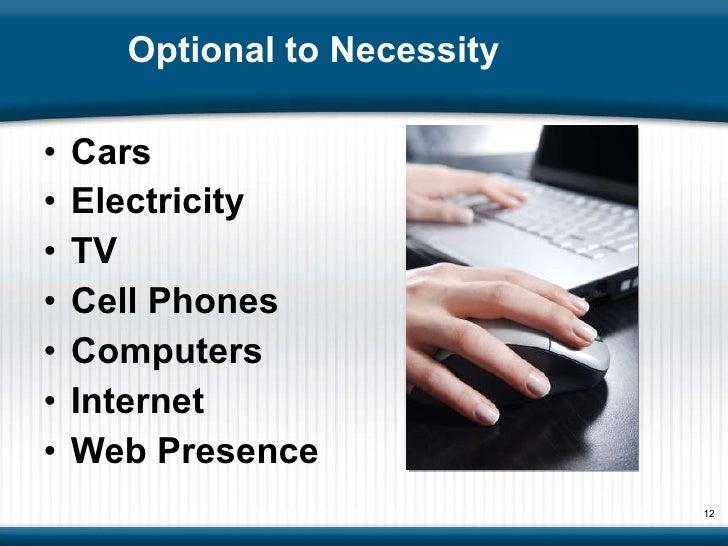 Optional to Necessity  <ul><li>Cars </li></ul><ul><li>Electricity  </li></ul><ul><li>TV </li></ul><ul><li>Cell Phones </li...