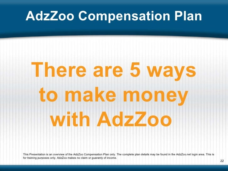 AdzZoo Compensation Plan There are 5 ways to make money with AdzZoo  This Presentation is an overview of the AdzZoo Compen...