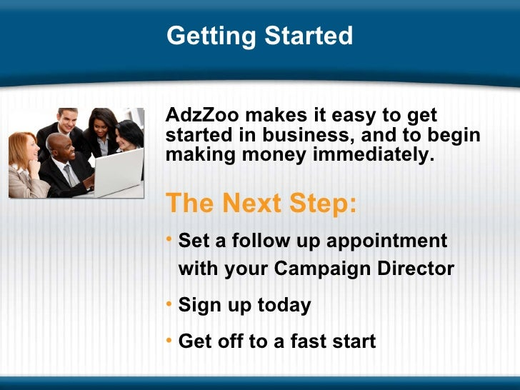 Getting Started AdzZoo makes it easy to get started in business, and to begin making money immediately. <ul><li>Set a foll...