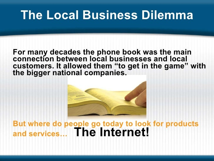 The Local Business Dilemma <ul><li>For many decades the phone book was the main connection between local businesses and lo...