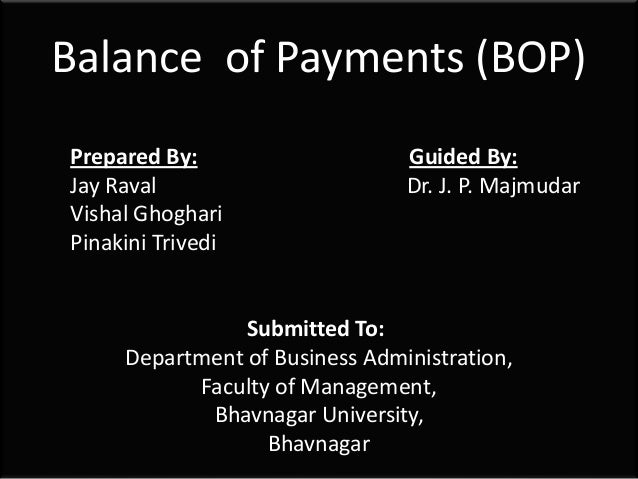 Balance of Payments (BOP) Prepared By: Guided By: Jay Raval Dr. J. P. Majmudar Vishal Ghoghari Pinakini Trivedi Submitted ...