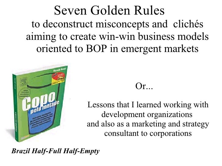 Seven Golden Rules  to deconstruct misconcepts and  clichés aiming to create win-win business models oriented to BOP in em...