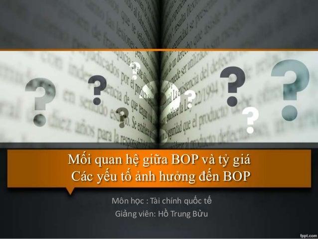 Mối quan hệ giữa BOP và tỷ giá Các yếu tố ảnh hƣởng đến BOP Môn học : Tài chính quốc tế Giảng viên: Hồ Trung Bửu