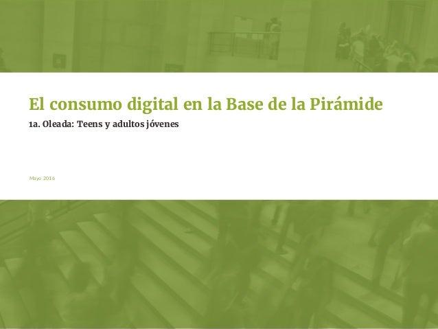 Mayo 2016 1a. Oleada: Teens y adultos jóvenes El consumo digital en la Base de la Pirámide