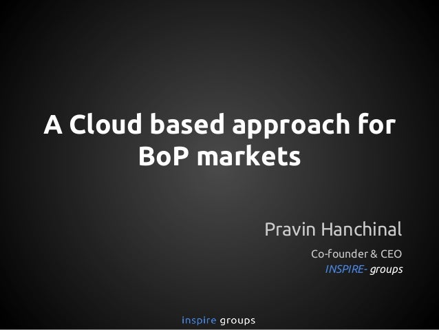 A Cloud based approach for BoP markets Pravin Hanchinal Co-founder & CEO INSPIRE- groups