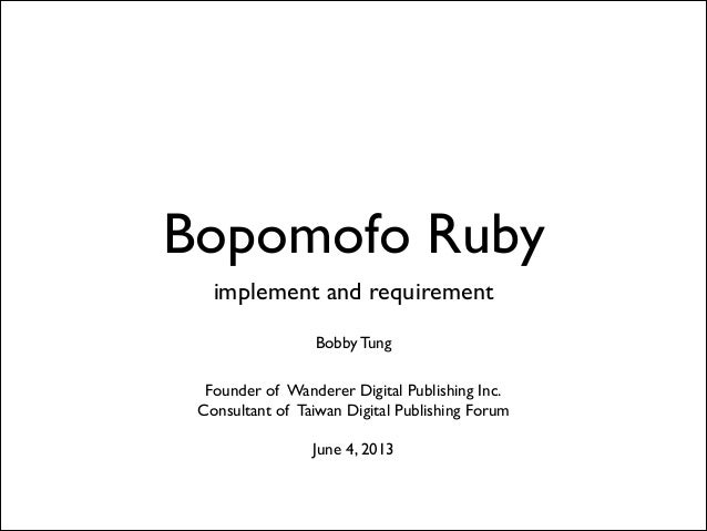 Bopomofo Ruby implement and requirement  ! Bobby Tung  ! Founder of Wanderer Digital Publishing Inc. Consultant of Taiw...