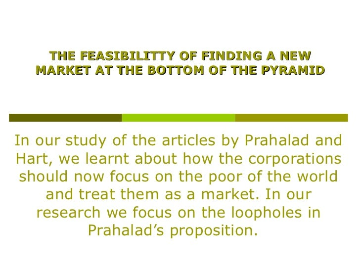 THE FEASIBILITTY OF FINDING A NEW  MARKET AT THE BOTTOM OF THE PYRAMIDIn our study of the articles by Prahalad andHart, we...