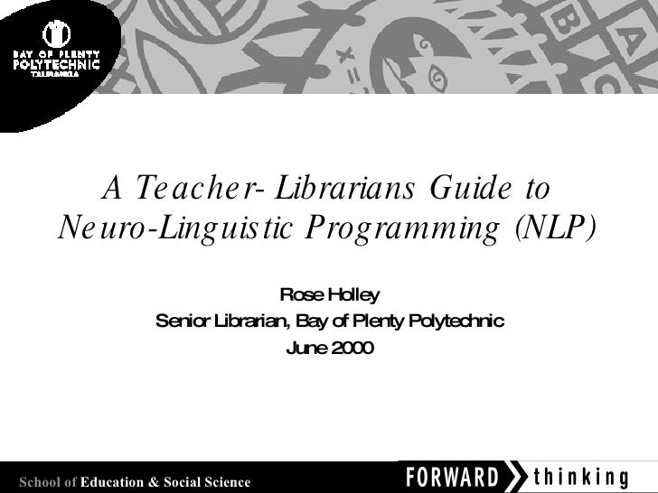 A Teacher- Librarians Guide to Neuro-Linguistic Programming (NLP) Rose Holley Senior Librarian, Bay of Plenty Polytechnic ...
