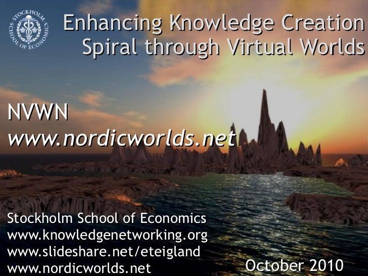 Enhancing Knowledge Creation Spiral through Virtual Worlds NVWN www.nordicworlds.net  Stockholm School of Economics www.kn...