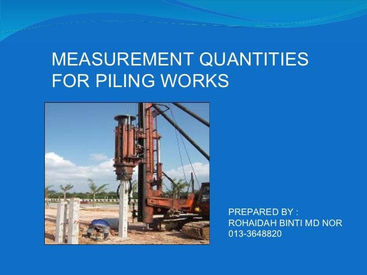 MEASUREMENT QUANTITIES FOR PILING WORKS PREPARED BY : ROHAIDAH BINTI MD NOR 013-3648820