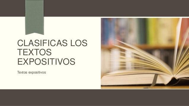 CLASIFICAS LOS TEXTOS EXPOSITIVOS Textos expositivos