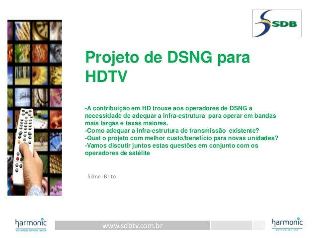 www.sdbtv.com.br Projeto de DSNG para HDTV -A contribuição em HD trouxe aos operadores de DSNG a necessidade de adequar a ...