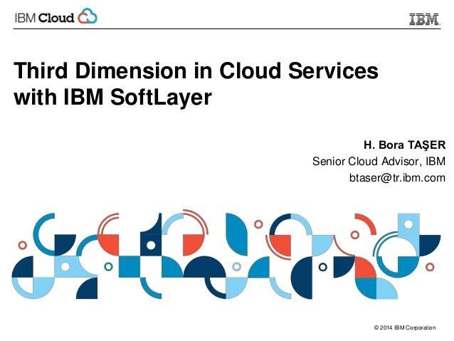 © 2014 IBM Corporation Third Dimension in Cloud Services with IBM SoftLayer H. Bora TAŞER Senior Cloud Advisor, IBM btaser...