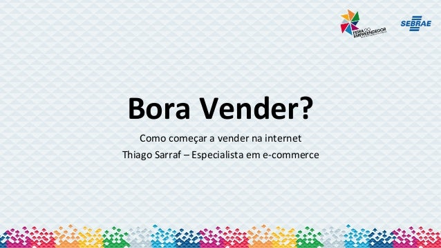 Bora  Vender?   Como  começar  a  vender  na  internet   Thiago  Sarraf  –  Especialista  em  e-...