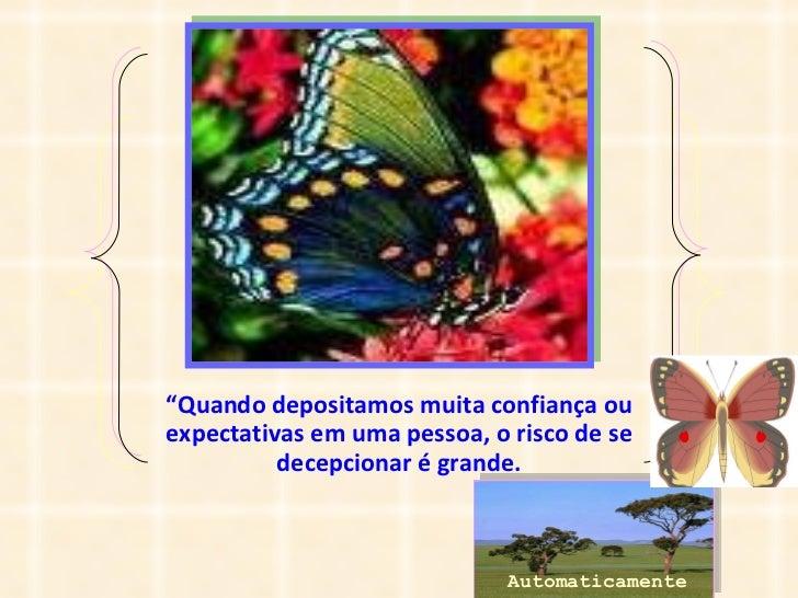 """"""" Quando depositamos muita confiança ou expectativas em uma pessoa, o risco de se decepcionar é grande. Automaticamente"""