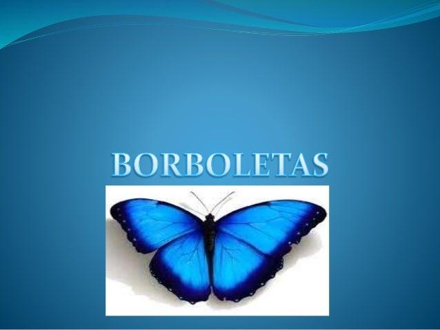 Borboletas  As borboletas, panapanás ou panapanãs1 são insectos da ordem Lepidoptera classificados nas superfamílias Hesp...