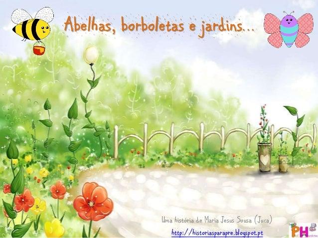 Abelhas, borboletas e jardins…  Uma história de Maria Jesus Sousa (Juca)  http://historiasparapre.blogspot.pt