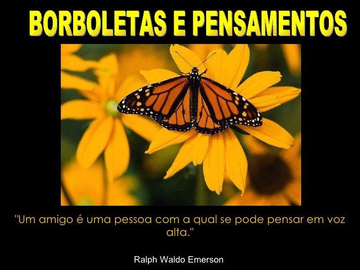 """""""Um amigo é uma pessoa com a qual se pode pensar em voz alta."""" Ralph Waldo Emerson   BORBOLETAS E PENSAMENTOS"""