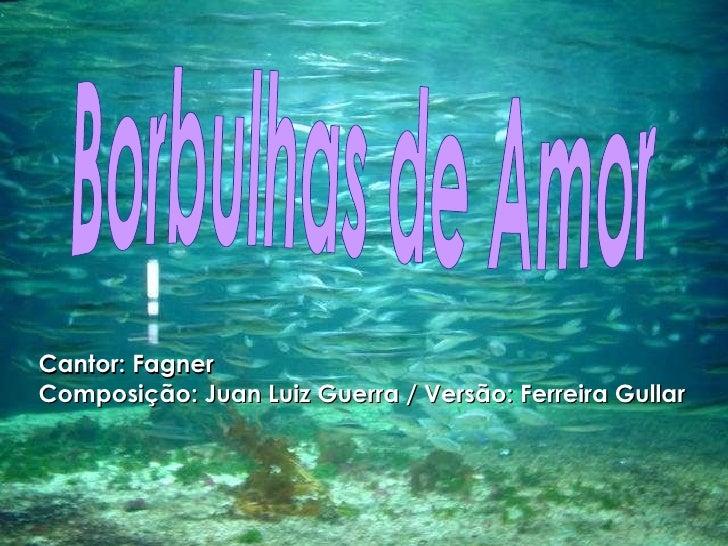 Borbulhas de Amor Cantor: Fagner Composição: Juan Luiz Guerra / Versão: Ferreira Gullar
