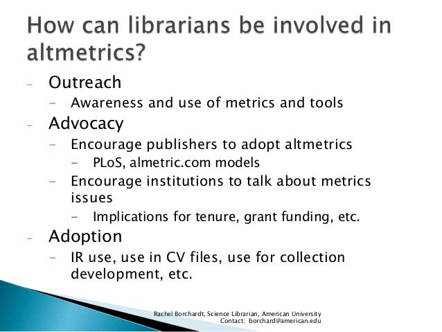 -  Outreach - Awareness and use of metrics and tools  -  Advocacy - Encourage publishers to adopt altmetrics -  PLoS, alme...