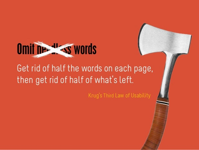Get rid of half the words on each page, then get rid of half of what's left. -Krug's Third Law of Usability Omit needless ...
