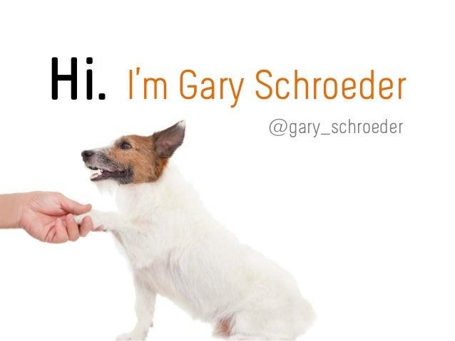 Hi. I'm Gary Schroeder @gary_schroeder
