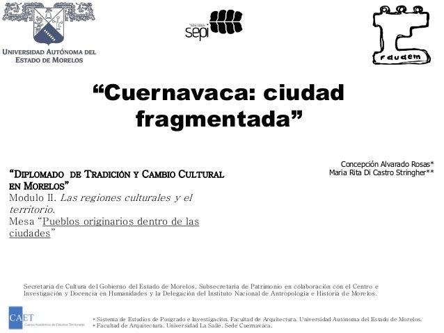 """""""Cuernavaca: ciudad  fragmentada""""  Concepción Alvarado Rosas*  Maria Rita Di Castro Stringher**  """"DIPLOMADO DE TRADICIÓN Y..."""