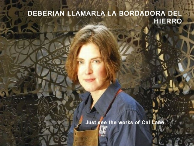 Just see the works of Cal Lane DEBERIAN LLAMARLA LA BORDADORA DEL HIERRO.