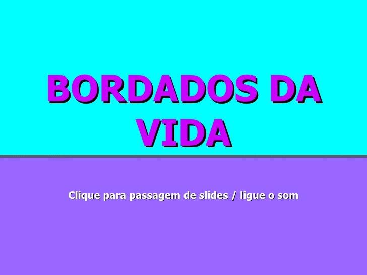 BORDADOS DA VIDA Clique para passagem de slides / ligue o som