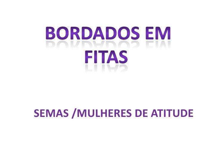 BORDADOS EM FITAS<br />SEMAS /MULHERES DE ATITUDE<br />